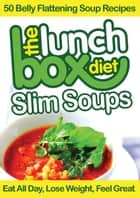 The Lunch Box Diet: Slim Soups - 50 Belly Flattening Soup Recipes - Eat All Day, Lose Weight, Feel Great ebook by Simon Lovell