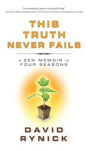 This Truth Never Fails - A Zen Memoir in Four Seasons ebook by David Rynick