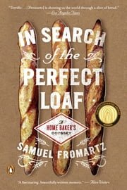 In Search of the Perfect Loaf - A Home Baker's Odyssey ebook by Samuel Fromartz