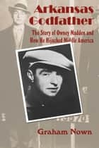 Arkansas Godfather - The Story of Owney Madden and How He Hijacked Middle America ebook by Graham Nown, Mike Keckhaver