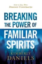 Breaking the Power of Familiar Spirits - How to Deal with Demonic Conspiracies ebook by Kimberly Daniels