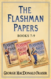 Flashman Papers 3-Book Collection 3: Flashman at the Charge, Flashman in the Great Game, Flashman and the Angel of the Lord ebook by George MacDonald Fraser