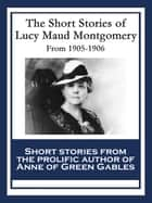 The Short Stories of Lucy Maud Montgomery - From 1905-1906 ebook by Lucy Maud Montgomery