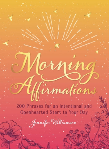 Morning Affirmations - 200 Phrases for an Intentional and Openhearted Start to Your Day ebook by Jennifer Williamson