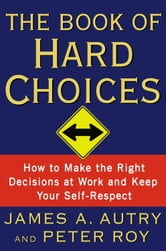 The Book of Hard Choices - How to Make the Right Decisions at Work and Keep Your Self-Respect ebook by James A. Autry,Peter Roy