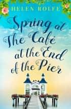 Spring at the Café at the End of the Pier ebook by Helen Rolfe