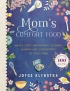 Mom's Comfort Food - Meals, Sides, and Desserts to Bring Warmth and Contentment to Your Table ebook by Joyce Klynstra, Laura Klynstra