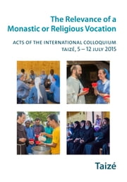 The Relevance of a Religious or Monastic Vocation - Acts of the International Colloquium, Taizé, 5-12 July 2015 ebook by Collectif