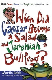 When Did Caesar Become a Salad and Jeremiah a Bull - 100 Clever, Funny, and Insightful Lessons for Life ebook by Martin Babb