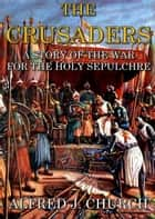 The crusaders - A story of the war for the holy sepulchre ebook by Alfred j. Church
