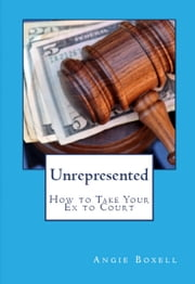 Unrepresented: How to Take Your Ex to Court ebook by Angie Boxell
