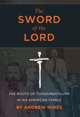 The Sword of the Lord: The Roots of Fundamentalism in an American Family ebook by Andrew Himes