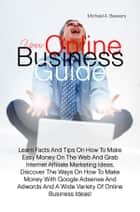 Your Online Business Guide - Learn Facts And Tips On How To Make Easy Money On The Web And Grab Internet Affiliate Marketing Ideas, Discover The Ways On How To Make Money With Google Adsense And Adwords And A Wide Variety Of Online Business Ideas! ebook by Michael A. Beavers