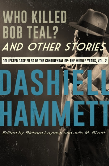 Who Killed Bob Teal? and Other Stories - Collected Case Files of the Continental Op: The Middle Years, Volume 2 ebook by Dashiell Hammett