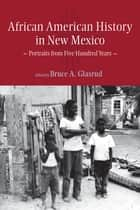 African American History in New Mexico - Portraits from Five Hundred Years ebook by Bruce A. Glasrud