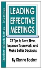 Leading Effective Meetings - 72 Tips to Save Time, Improve Teamwork, and Make Better Decisions ebook by Dianna Booher