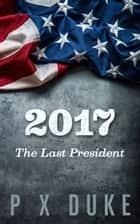 2017 - The Last President ebook by P X Duke