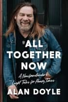 All Together Now - A Newfoundlander's Light Tales for Heavy Times ebook by Alan Doyle