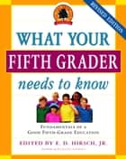 What Your Fifth Grader Needs to Know ebook by E.D. Hirsch, Jr.,Core Knowledge Foundation