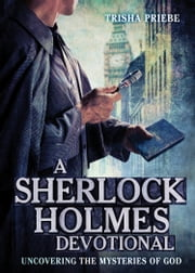A Sherlock Holmes Devotional - Uncovering the Mysteries of God ebook by Trisha Priebe