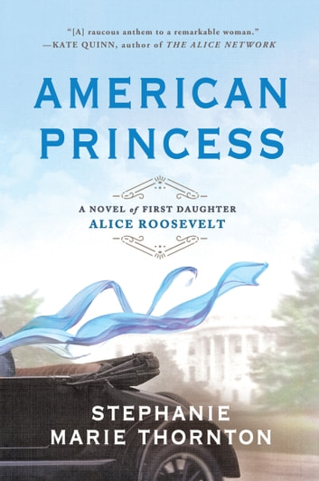 American Princess - A Novel of First Daughter Alice Roosevelt ebook by Stephanie Marie Thornton