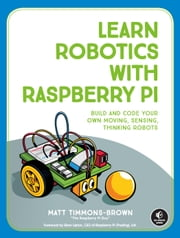 Learn Robotics with Raspberry Pi - Build and Code Your Own Moving, Sensing, Thinking Robots ebook by Matt Timmons-Brown