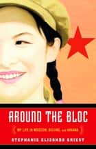 Around the Bloc - My Life in Moscow, Beijing, and Havana ebook by Stephanie Elizondo Griest