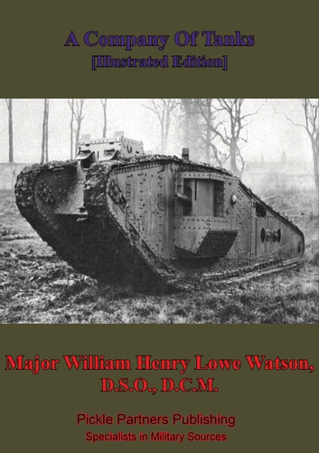 A Company Of Tanks [Illustrated Edition] ebook by Major William Henry Lowe Watson, D.S.O., D.C.M.