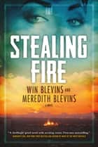 Stealing Fire - A Novel ebook by Win Blevins, Meredith Blevins