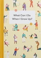 What Can I Do When I Grow Up? - A young person's guide to careers, money – and the future ebook by The School of Life, Alain de Botton, Tyla Mason