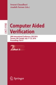 Computer Aided Verification - 28th International Conference, CAV 2016, Toronto, ON, Canada, July 17-23, 2016, Proceedings, Part II ebook by Swarat Chaudhuri,Azadeh Farzan