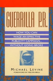 Guerrilla P.R. - How You Can Wage an Effective Publicity Campaign...Without Going Broke ebook by Michael Levine