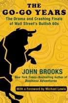The Go-Go Years - The Drama and Crashing Finale of Wall Street's Bullish 60s ebook by Michael Lewis, John Brooks