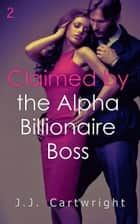 Claimed by the Alpha Billionaire Boss 2 ebook by J.J. Cartwright