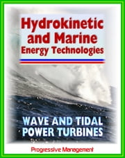 21st Century Guide to Hydrokinetic, Tidal, Ocean Wave Energy Technologies: Concepts, Designs, Environmental Impact ebook by Progressive Management