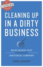 Cleaning Up in a Dirty Business - Make Money Fast by Starting a Janitorial Company ebook by Cora Schupp