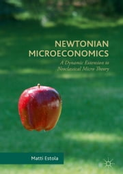 Newtonian Microeconomics - A Dynamic Extension to Neoclassical Micro Theory ebook by Matti Estola