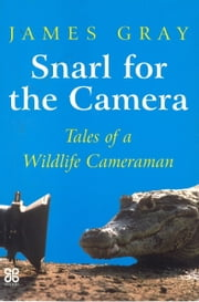 Snarl For The Camera - Tales of a wildlife cameraman ebook by James Gray