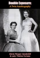 Double Exposure - A Twin Autobiography ebook by Gloria Morgan Vanderbilt, Lady Thelma Furness