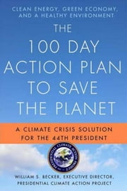 The 100 Day Action Plan to Save the Planet - A Climate Crisis Solution for the 44th President ebook by William S. Becker