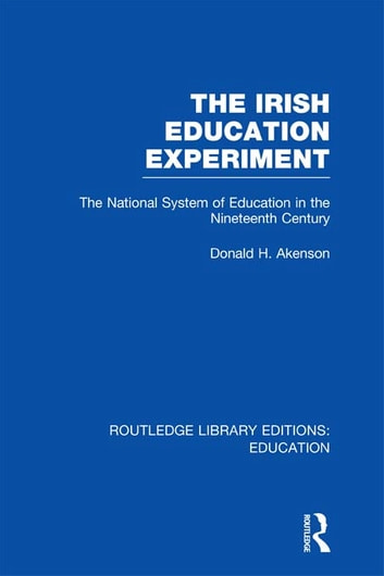 The Irish Education Experiment - The National System of Education in the Nineteenth Century ebook by Donald H. Akenson