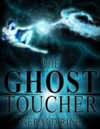 The Ghost Toucher ebook by Gerald Dean Rice