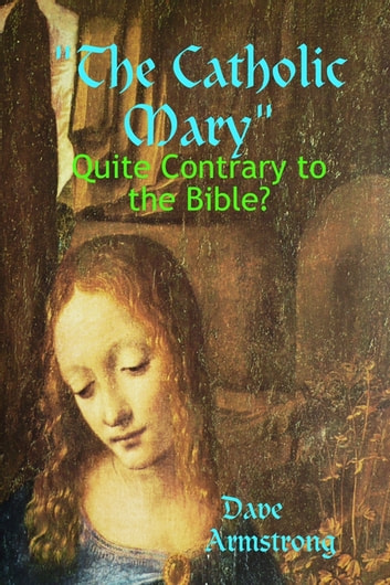The Catholic Mary: Quite Contrary to the Bible? ebook by Dave Armstrong