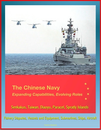 The Chinese Navy: Expanding Capabilities, Evolving Roles - Senkakus, Taiwan, Diaoyu, Paracel, Spratly Islands, Fishery Disputes, Vessels and Equipment, Submarines, Ships, Aircraft ekitaplar by Progressive Management