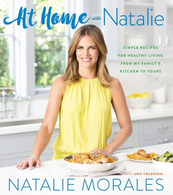 At Home with Natalie - Simple Recipes for Healthy Living from My Family's Kitchen to Yours ebook by Ann Volkwein,Natalie Morales