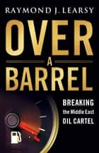 Over a Barrel - Breaking the Middle East Oil Cartel ebook by Raymond J. Learsy