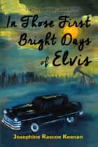 In Those First Bright Days of Elvis ebook by Josephine Rascoe Keenan