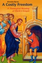 A Costly Freedom - A Theological Reading of Mark's Gospel ebook by Brendan Byrne SJ