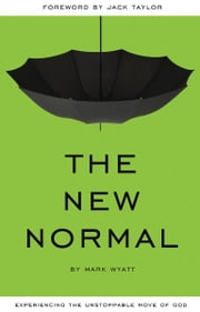 The New Normal - Experiencing the Unstoppable Move of God ebook by Mark Wyatt,Jack Taylor