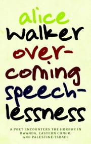 Overcoming Speechlessness - A Poet Encounters the Horror in Rwanda, Eastern Congo, and Palestine/Israel ebook by Alice Walker